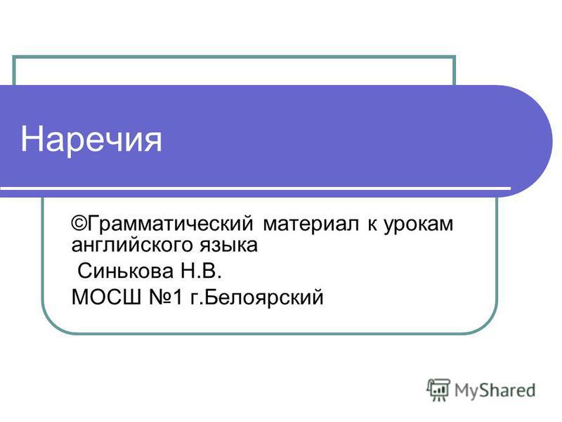 Наречия ©Грамматический материал к урокам английского языка Синькова Н.В. МОСШ 1 г.Белоярский