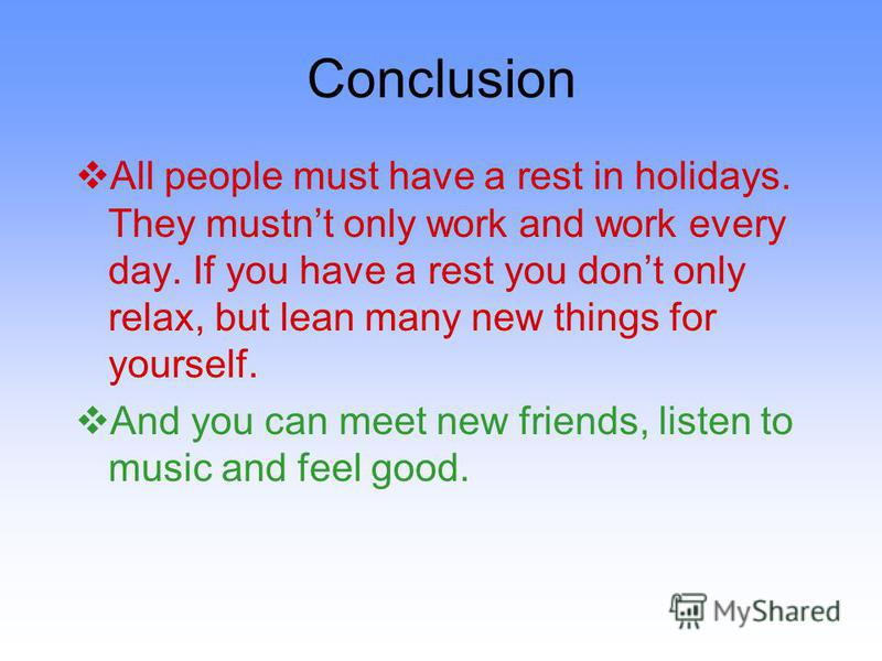 Conclusion All people must have a rest in holidays. They mustnt only work and work every day. If you have a rest you dont only relax, but lean many new things for yourself. And you can meet new friends, listen to music and feel good.