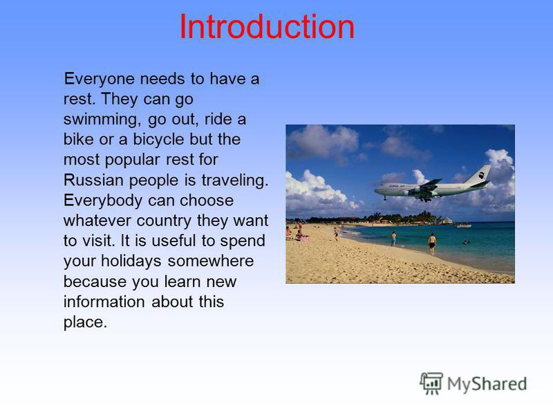 Introduction Everyone needs to have a rest. They can go swimming, go out, ride a bike or a bicycle but the most popular rest for Russian people is traveling. Everybody can choose whatever country they want to visit. It is useful to spend your holiday