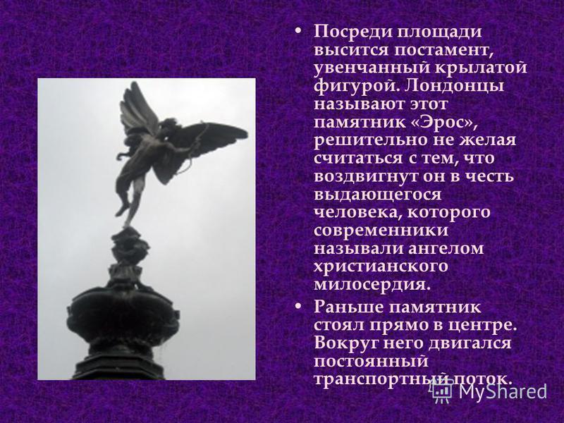 П осреди площади высится постамент, увенчанный крылатой фигурой. Лондонцы называют этот памятник «Эрос», решительно не желая считаться с тем, что воздвигнут он в честь выдающегося человека, которого современники называли ангелом христианского милосер