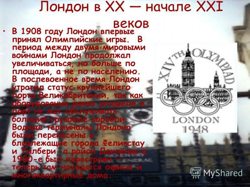 Лондон в XX начале XXI веков В 1908 году Лондон впервые принял Олимпийские игры. В период между двумя мировыми войнами Лондон продолжал увеличиваться, но больше по площади, а не по населению. В послевоенное время Лондон утратил статус крупнейшего пор