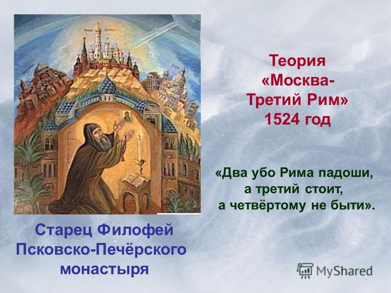 Старец Филофей Псковско-Печёрского монастыря Теория «Москва- Третий Рим» 1524 год «Два обо Рима ладоши, а третий стоит, а четвёртому не быти».
