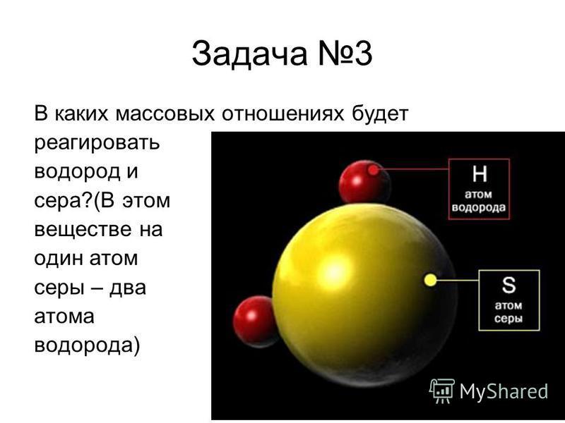 Задача 3 В каких массовых отношениях будет реагировать водород и сера?(В этом веществе на один атом серы – два атома водорода)