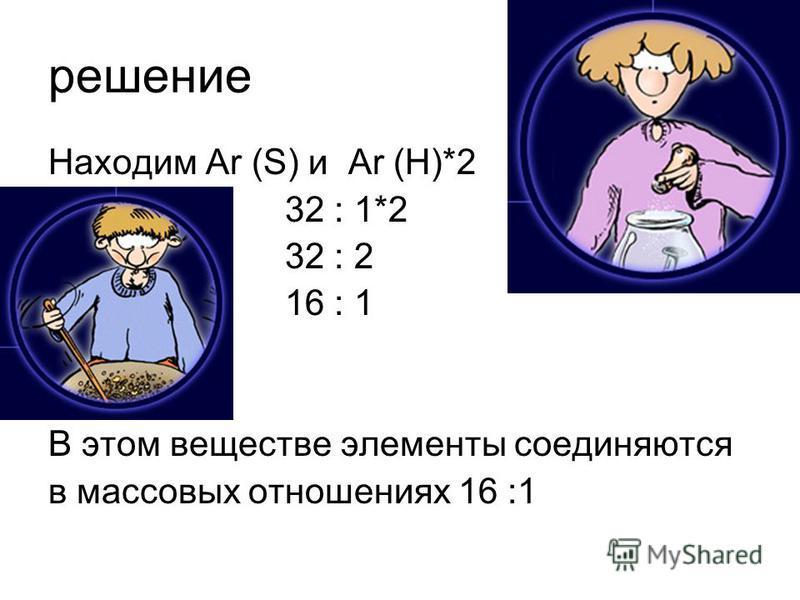 решение Находим Ar (S) и Ar (H)*2 32 : 1*2 32 : 2 16 : 1 В этом веществе элементы соединяются в массовых отношениях 16 :1
