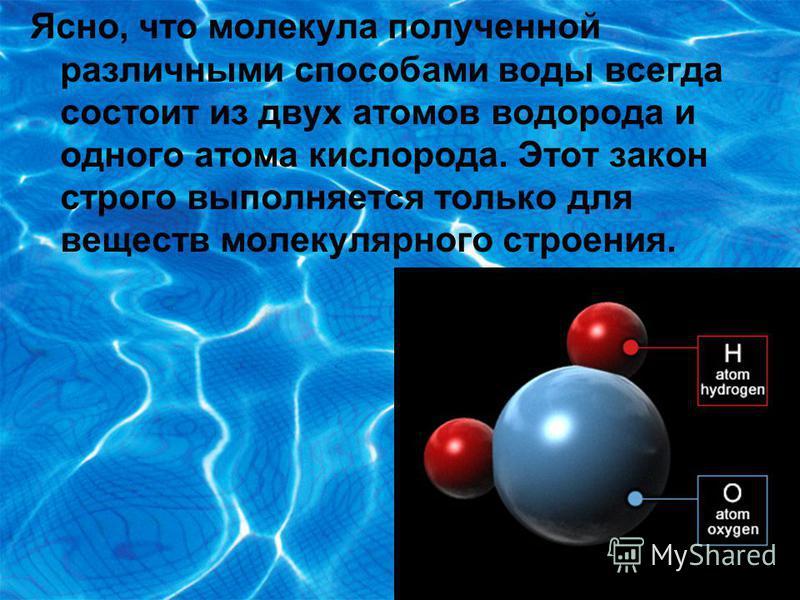 Ясно, что молекула полученной различными способами воды всегда состоит из двух атомов водорода и одного атома кислорода. Этот закон строго выполняется только для веществ молекулярного строения.