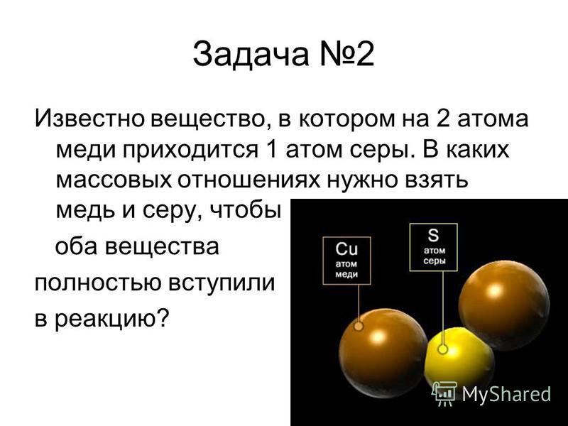 Задача 2 Известно вещество, в котором на 2 атома меди приходится 1 атом серы. В каких массовых отношениях нужно взять медь и серу, чтобы оба вещества полностью вступили в реакцию?