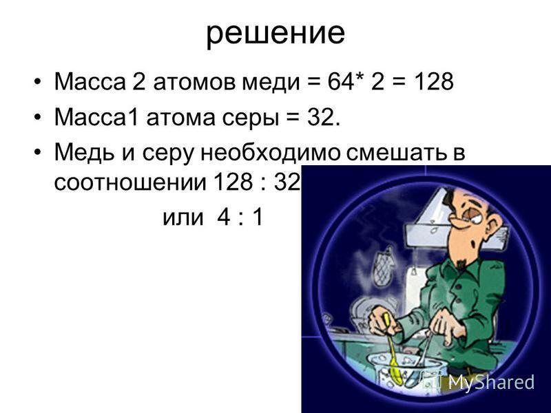 решение Масса 2 атомов меди = 64* 2 = 128 Масса 1 атома серы = 32. Медь и серу необходимо смешать в соотношении 128 : 32 или 4 : 1
