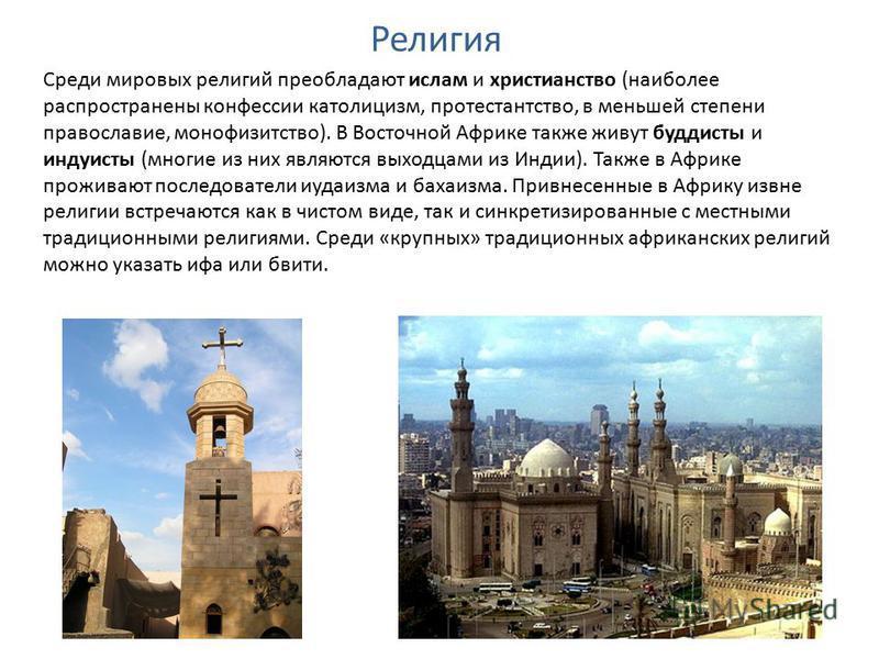 Религия Среди мировых религий преобладают ислам и христианство (наиболее распространены конфессии католицизм, протестантство, в меньшей степени православие, монофизитство). В Восточной Африке также живут буддисты и индуисты (многие из них являются вы