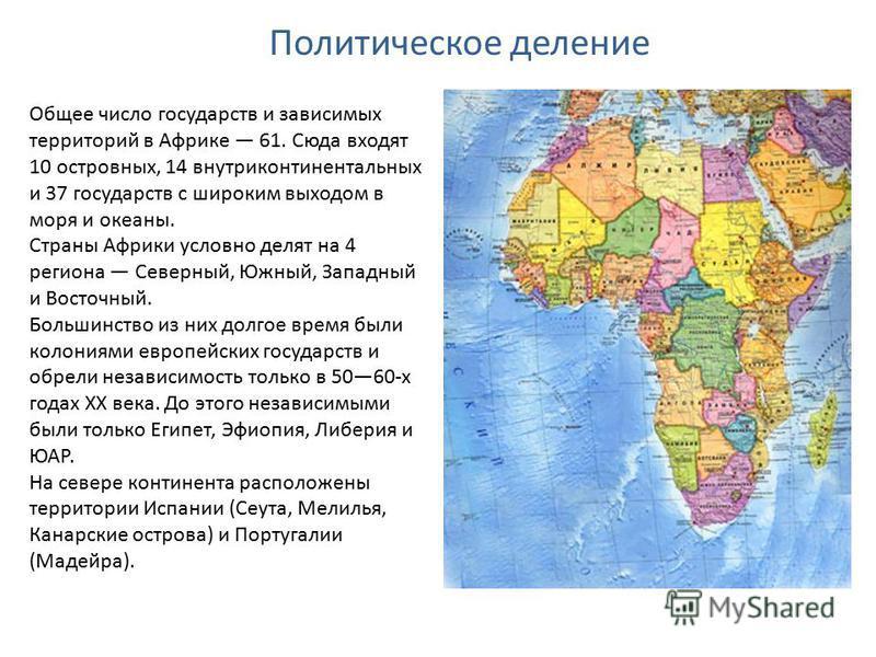 Политическое деление Общее число государств и зависимых территорий в Африке 61. Сюда входят 10 островных, 14 внутриконтинентальных и 37 государств с широким выходом в моря и океаны. Страны Африки условно делят на 4 региона Северный, Южный, Западный и