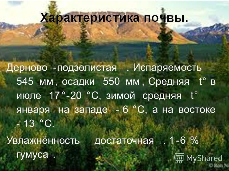 Характеристика почвы. Дерново-подзолистая. Испаряемость 545 мм, осадки 550 мм, Средняя t° в июле 17°-20 °C, зимой средняя t° января на западе 6 °C, а на востоке 13 °C. Увлажнённость достаточная. 1-6 % гумуса. Дерново-подзолистая.Испаряемость 545 мм,о
