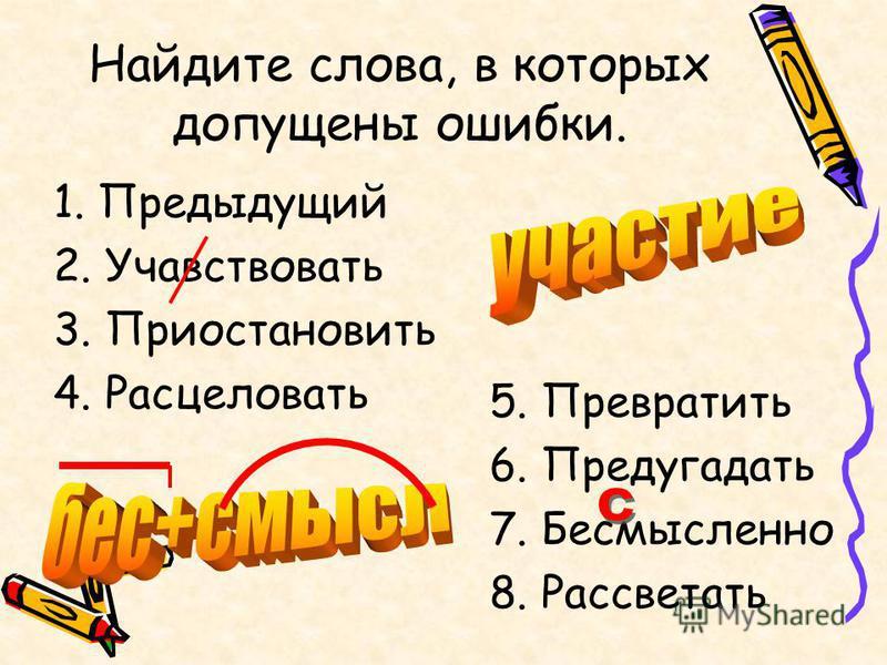 Найдите слова, в которых допущены ошибки. 1. Предыдущий 2. Учавствовать 3. Приостановить 4. Расцеловать 5. Превратить 6. Предугадать 7. Бесмысленно 8. Рассветать
