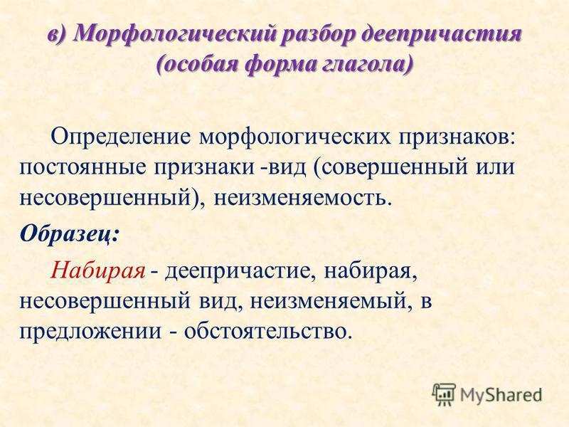 в) Морфологический разбор деепричастия (особая форма глагола) Определение морфологических признаков: постоянные признаки -вид (совершенный или несовершенный), неизменяемость. Образец: Набирая - деепричастие, набирая, несовершенный вид, неизменяемый,