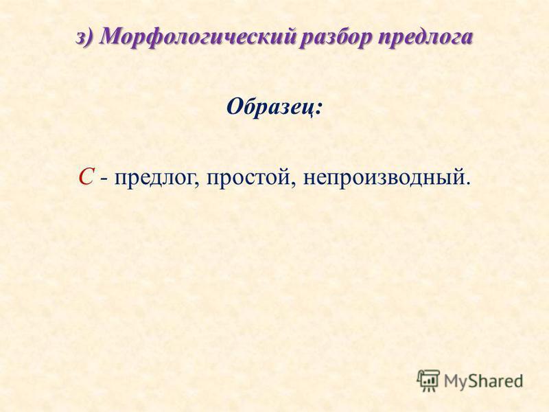з) Морфологический разбор предлога Образец: С - предлог, простой, непроизводный.