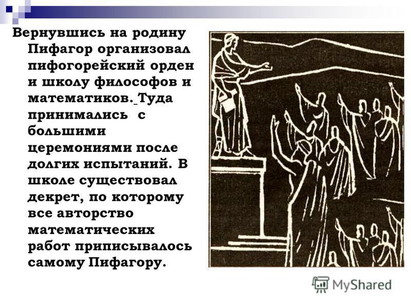 Вернувшись на родину Пифагор организовал пифагорейский орден и школу философов и математиков. Туда принимались с большими церемониями после долгих испытаний. В школе существовал декрет, по которому все авторство математических работ приписывалось сам