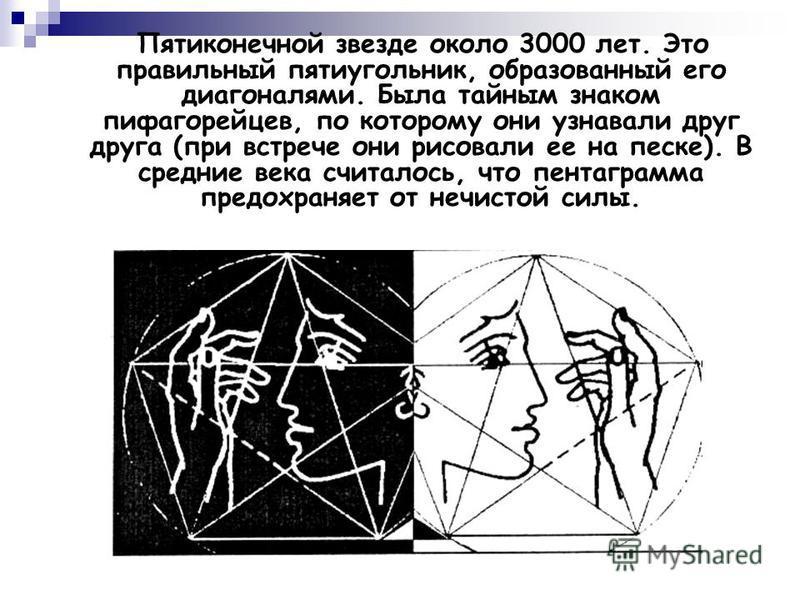 Пятиконечной звезде около 3000 лет. Это правильный пятиугольник, образованный его диагоналями. Была тайным знаком пифагорейцев, по которому они узнавали друг друга (при встрече они рисовали ее на песке). В средние века считалось, что пентаграмма пред