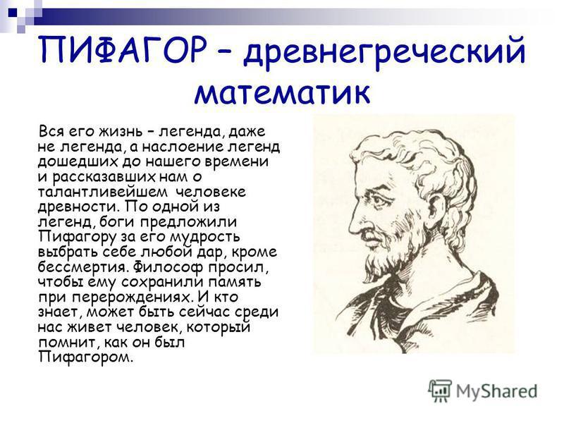 ПИФАГОР – древнегреческий математик Вся его жизнь – легенда, даже не легенда, а наслоение легенд дошедших до нашего времени и рассказавших нам о талантливейшем человеке древности. По одной из легенд, боги предложили Пифагору за его мудрость выбрать с