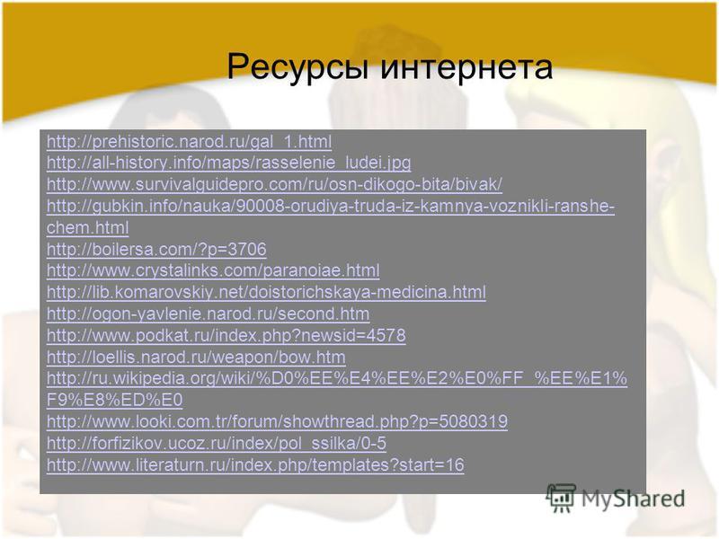 Ресурсы интернета http://prehistoric.narod.ru/gal_1. html http://all-history.info/maps/rasselenie_ludei.jpg http://www.survivalguidepro.com/ru/osn-dikogo-bita/bivak/ http://gubkin.info/nauka/90008-orudiya-truda-iz-kamnya-voznikli-ranshe- chem.html ht