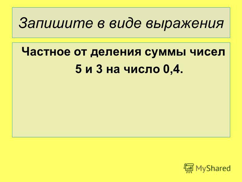 Запишите в виде выражения Частное от деления суммы чисел 5 и 3 на число 0,4.