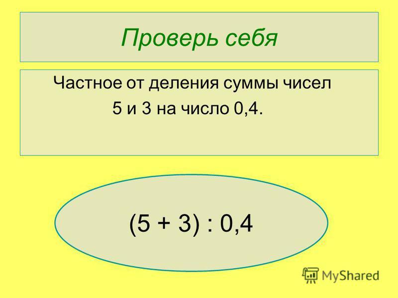 Проверь себя Частное от деления суммы чисел 5 и 3 на число 0,4. (5 + 3) : 0,4