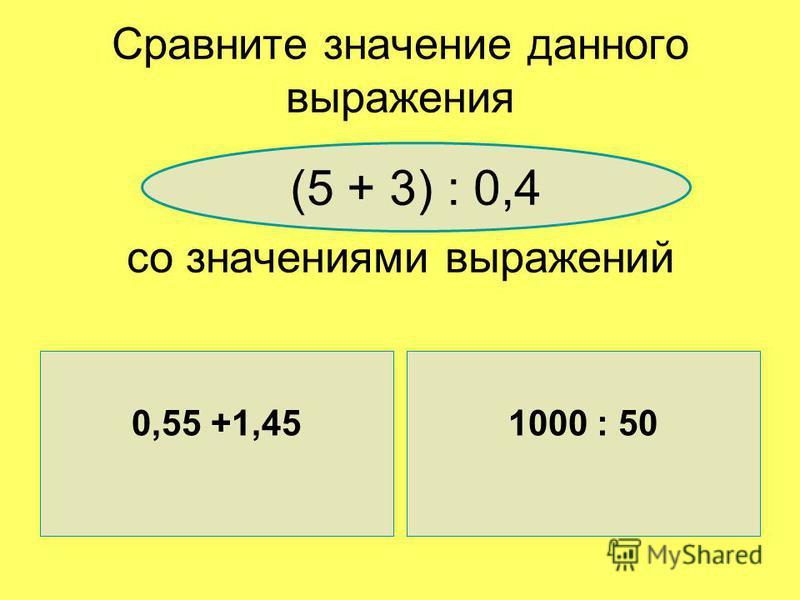Сравните значение данного выражения со значениями выражений 0,55 +1,45 1000 : 50 (5 + 3) : 0,4