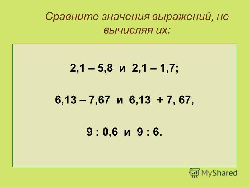 Сравните значения выражений, не вычисляя их: 2,1 – 5,8 и 2,1 – 1,7; 6,13 – 7,67 и 6,13 + 7, 67, 9 : 0,6 и 9 : 6.