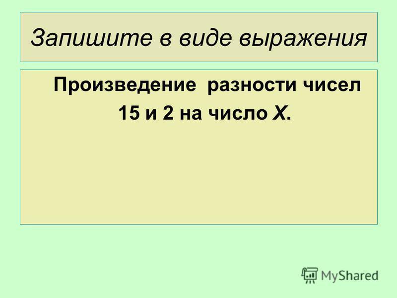 Запишите в виде выражения Произведение разности чисел 15 и 2 на число Х.