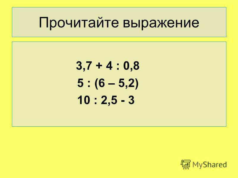 Прочитайте выражение 3,7 + 4 : 0,8 5 : (6 – 5,2) 10 : 2,5 - 3