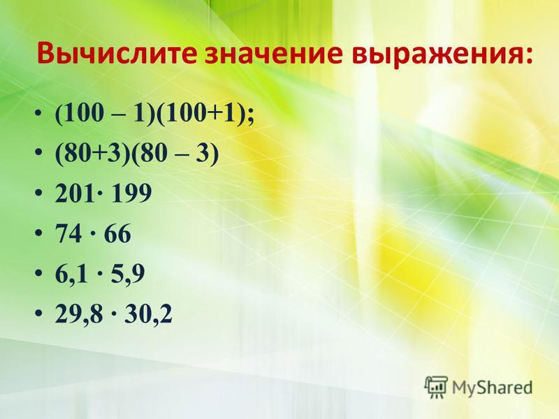 Вычислите значение выражения: ( 100 – 1)(100+1); (80+3)(80 – 3) 201· 199 74 · 66 6,1 · 5,9 29,8 · 30,2