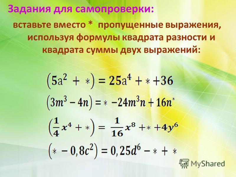 Задания для самопроверки: вставьте вместо * пропущенные выражения, используя формулы квадрата разности и квадрата суммы двух выражений: