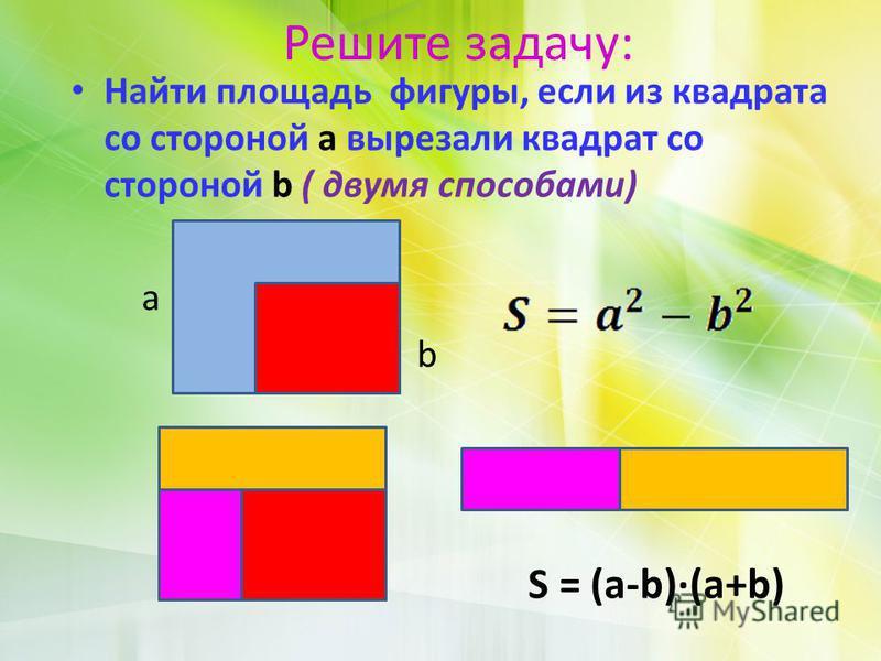 Решите задачу: Найти площадь фигуры, если из квадрата со стороной a вырезали квадрат со стороной b ( двумя способами) а b S = (a-b)(a+b)