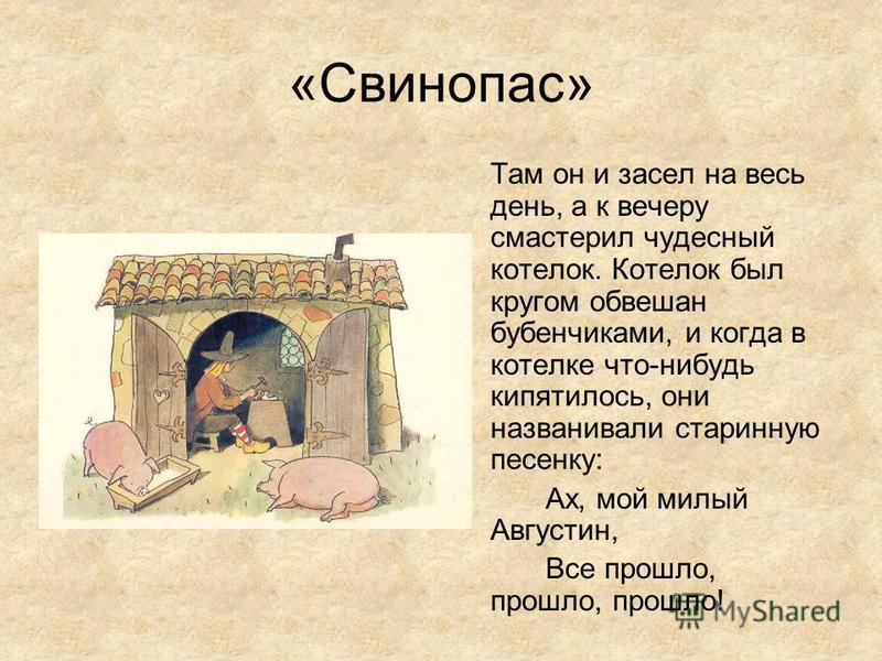 «Свинопас» Там он и засел на весь день, а к вечеру смастерил чудесный котелок. Котелок был кругом обвешан бубенчиками, и когда в котелке что-нибудь кипятилось, они названивали старинную песенку: Ах, мой милый Августин, Все прошло, прошло, прошло!