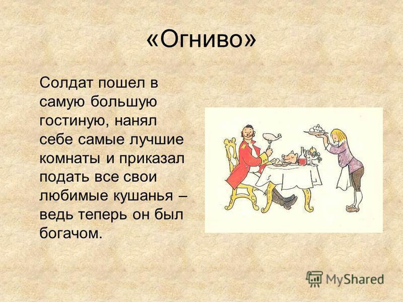 « Огниво » Солдат пошел в самую большую гостиную, нанял себе самые лучшие комнаты и приказал подать все свои любимые кушанья – ведь теперь он был богачом.