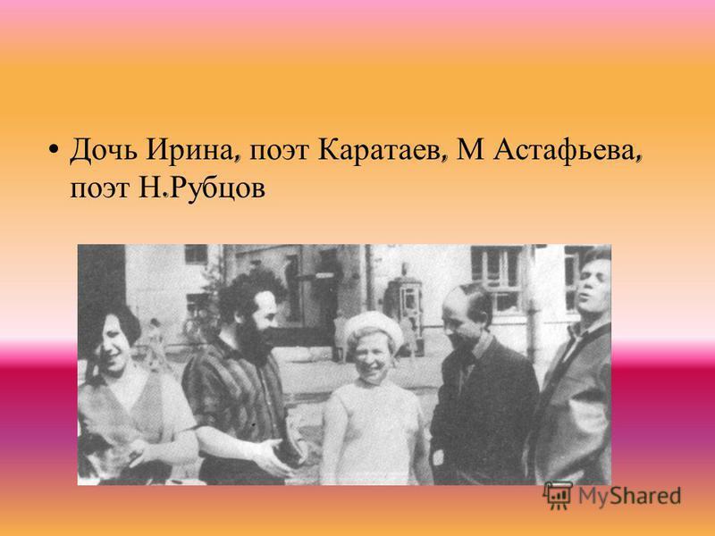 Дочь Ирина, поэт Каратаев, М Астафьева, поэт Н. Рубцов