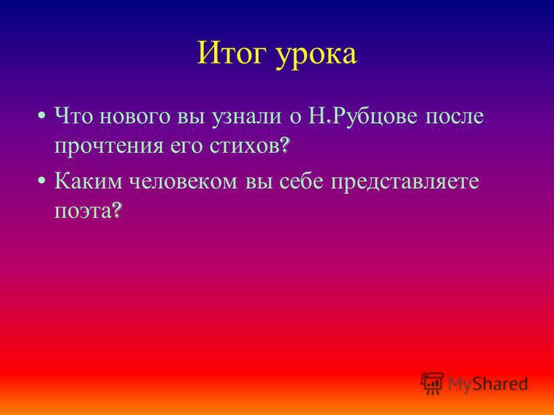 Итог урока Что нового вы узнали о Н. Рубцове после прочтения его стихов ? Каким человеком вы себе представляете поэта ?