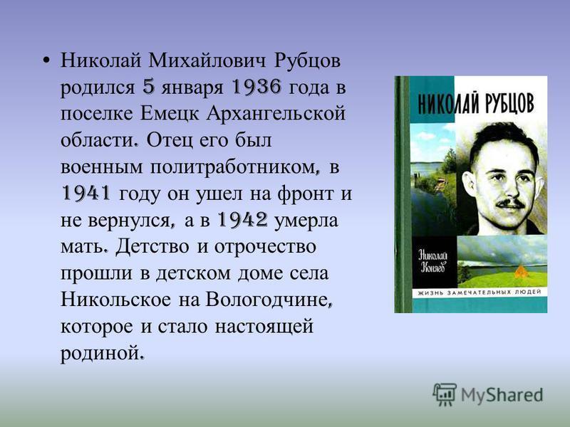 Николай Михайлович Рубцов родился 5 января 1936 года в поселке Емецк Архангельской области. Отец его был военным политработником, в 1941 году он ушел на фронт и не вернулся, а в 1942 умерла мать. Детство и отрочество прошли в детском доме села Николь