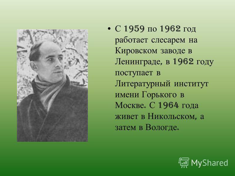 С 1959 по 1962 год работает слесарем на Кировском заводе в Ленинграде, в 1962 году поступает в Литературный институт имени Горького в Москве. С 1964 года живет в Никольском, а затем в Вологде.