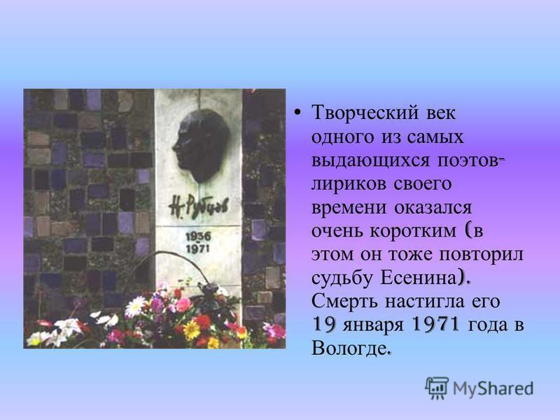 Творческий век одного из самых выдающихся поэтов - лириков своего времени оказался очень коротким ( в этом он тоже повторил судьбу Есенина ). Смерть настигла его 19 января 1971 года в Вологде.