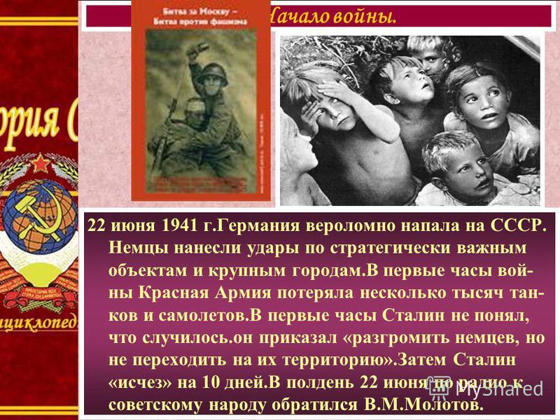 22 июня 1941 г.Германия вероломно напала на СССР. Немцы нанесли удары по стратегически важным объектам и крупным городам.В первые часы войны Красная Армия потеряла несколько тысяч тан- ков и самолетов.В первые часы Сталин не понял, что случилось.он п