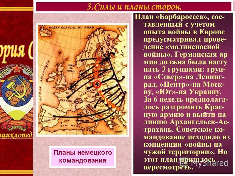 План «Барбароссса», составленный с учетом опыта войны в Европе предусматривал проведение «молниеносной войны». Германская армия должна была наступать 3 группами: группа «Север»-на Ленинг- рад, «Центр»-на Моск- ву, «Юг»-на Украину. За 6 недель предпол