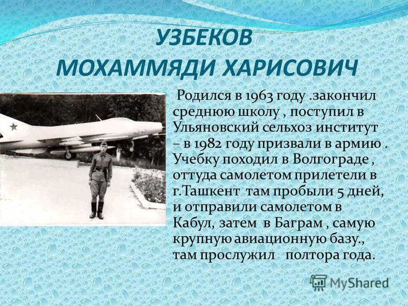 УЗБЕКОВ МОХАММЯДИ ХАРИСОВИЧ Родился в 1963 году.закончил среднюю школу, поступил в Ульяновский сельхоз институт – в 1982 году призвали в армию. Учебку походил в Волгограде, оттуда самолетом прилетели в г.Ташкент там пробыли 5 дней, и отправили самоле