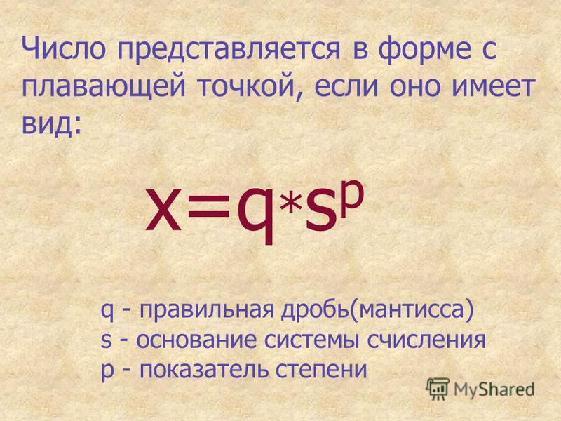 Число представляется в форме с плавающей точкой, если оно имеет вид: x=q * s p q - правильная дробь(мантисса) s - основание системы счисления p - показатель степени