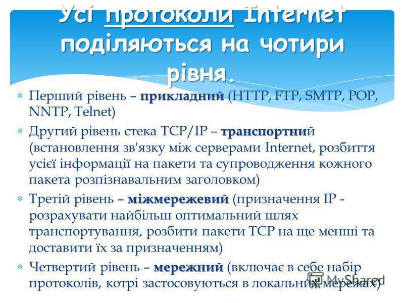 прикладний Перший рівень – прикладний (HTTP, FTP, SMTP, POP, NNTP, Telnet) транспортни Другий рівень стека TCP/IP – транспортни й (встановлення зв'язку між серверами Internet, розбиття усієї інформації на пакети та супроводження кожного пакета розпіз