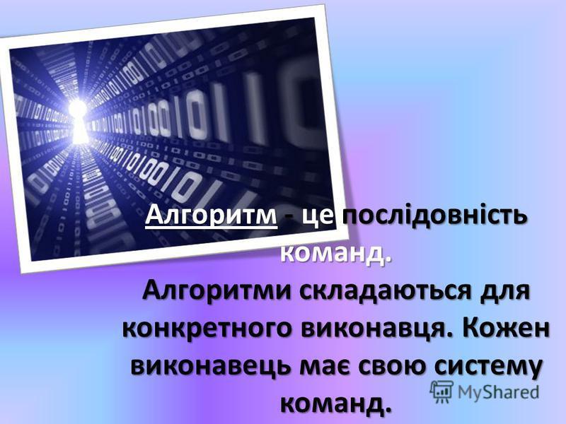 Алгоритм - це послідовність команд. Алгоритми складаються для конкретного виконавця. Кожен виконавець має свою систему команд.