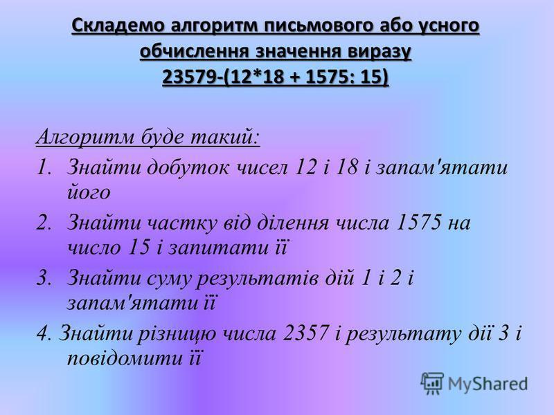 Складемо алгоритм письмового або усного обчислення значення виразу 23579-(12*18 + 1575: 15) Алгоритм буде такий: 1.Знайти добуток чисел 12 і 18 і запам'ятати його 2.Знайти частку від ділення числа 1575 на число 15 і запитати її 3.Знайти суму результа