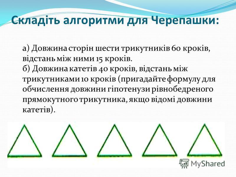 Складіть алгоритми для Черепашки: а) Довжина сторін шести трикутників 60 кроків, відстань між ними 15 кроків. б) Довжина катетів 40 кроків, відстань між трикутниками 10 кроків (пригадайте формулу для обчислення довжини гіпотенузи рівнобедреного прямо