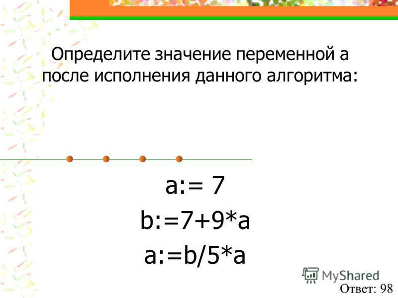 Определите значение переменной а после исполнения данного алгоритма: a:= 7 b:=7+9*a a:=b/5*a Ответ: 98