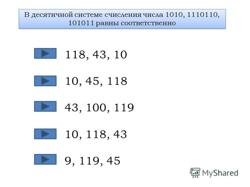В десятичной системе счисления числа 1010, 1110110, 101011 равны соответственно 118, 43, 10 10, 45, 118 43, 100, 119 10, 118, 43 9, 119, 45