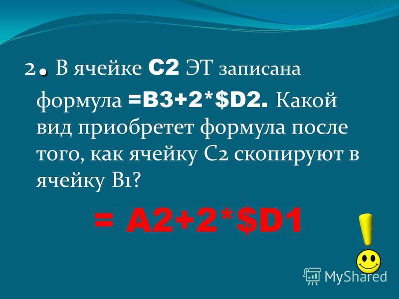 . 2. В ячейке С2 ЭТ записана формула =B3+2*$D2. Какой вид приобретет формула после того, как ячейку С2 скопируют в ячейку В1? = A2+2*$D1