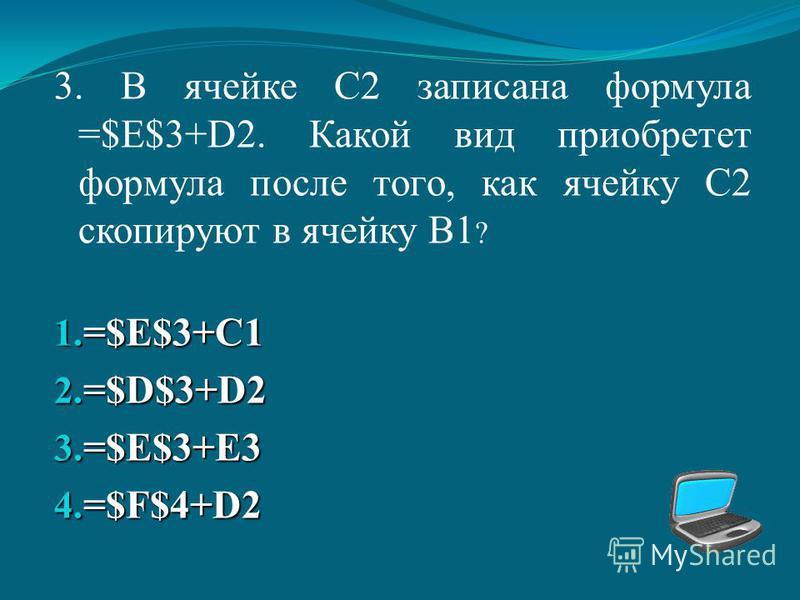 3. В ячейке С2 записана формула =$E$3+D2. Какой вид приобретет формула после того, как ячейку С2 скопируют в ячейку В1 ? 1. = $E$3+C1 2. = $D$3+D2 3. = $E$3+E3 4. = $F$4+D2