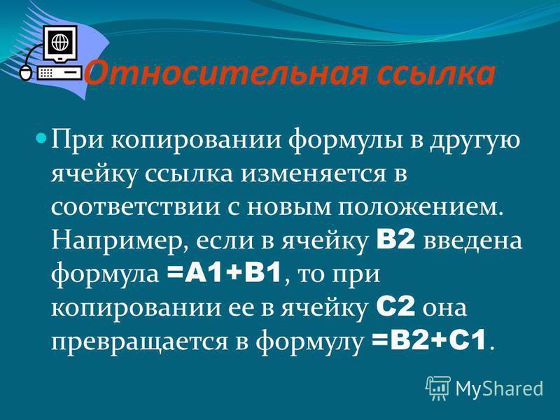 Относительная ссылка При копировании формулы в другую ячейку ссылка изменяется в соответствии с новым положением. Например, если в ячейку В2 введена формула =А1+В1, то при копировании ее в ячейку С2 она превращается в формулу =В2+С1.